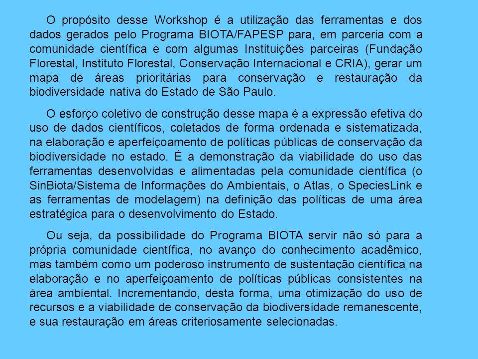 O propósito desse Workshop é a utilização das ferramentas e dos dados gerados pelo Programa BIOTA/FAPESP para, em parceria com a comunidade científica e com algumas Instituições parceiras (Fundação Florestal, Instituto Florestal, Conservação Internacional e CRIA), gerar um mapa de áreas prioritárias para conservação e restauração da biodiversidade nativa do Estado de São Paulo.
