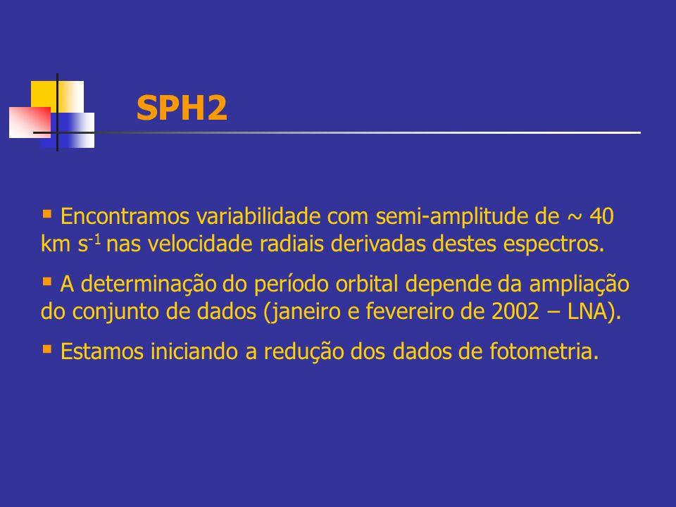 SPH2 Encontramos variabilidade com semi-amplitude de ~ 40 km s-1 nas velocidade radiais derivadas destes espectros.