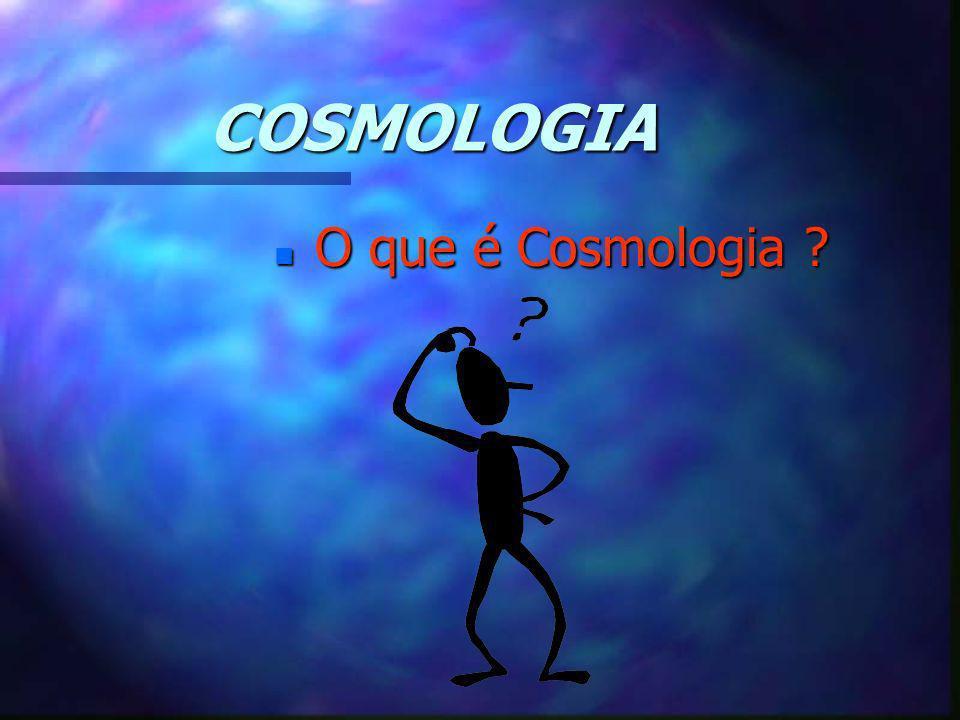 COSMOLOGIA O que é Cosmologia