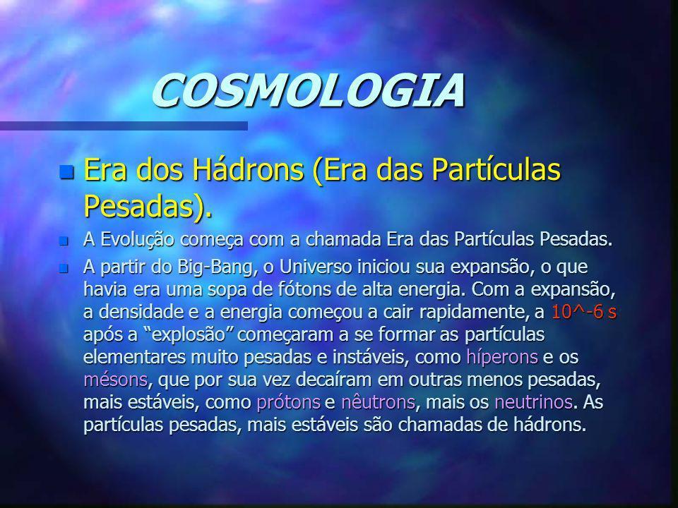 COSMOLOGIA Era dos Hádrons (Era das Partículas Pesadas).
