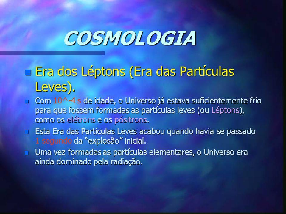 COSMOLOGIA Era dos Léptons (Era das Partículas Leves).