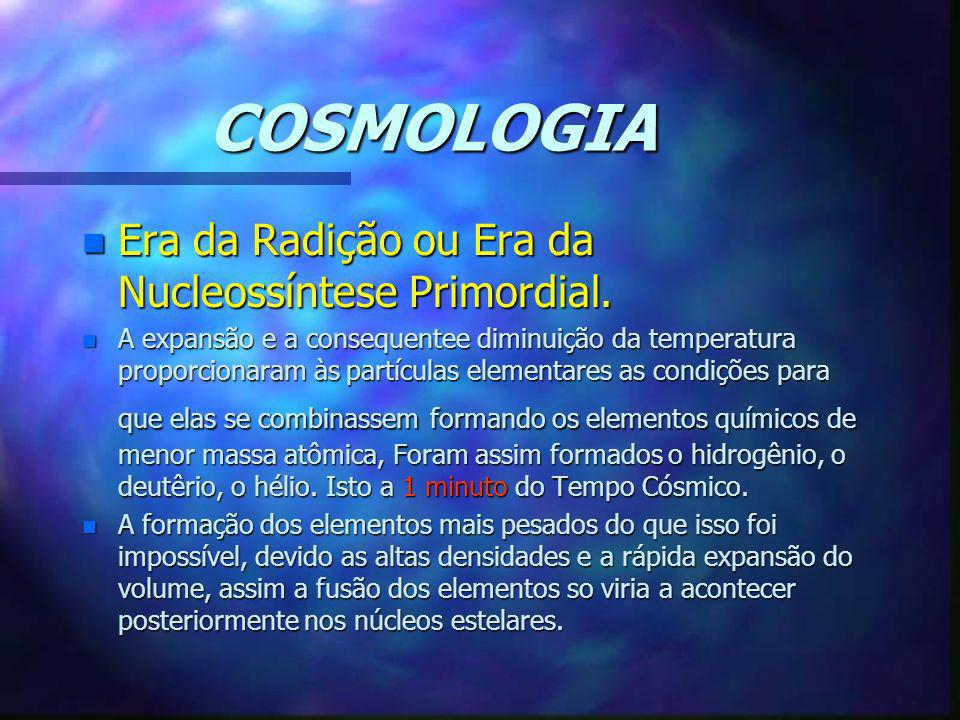 COSMOLOGIA Era da Radição ou Era da Nucleossíntese Primordial.