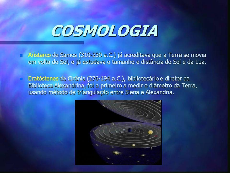 COSMOLOGIA Aristarco de Samos (310-230 a.C.) já acreditava que a Terra se movia em volta do Sol, e já estudava o tamanho e distância do Sol e da Lua.