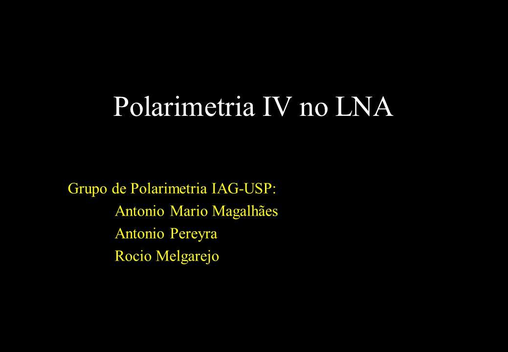 Polarimetria IV no LNA Grupo de Polarimetria IAG-USP: