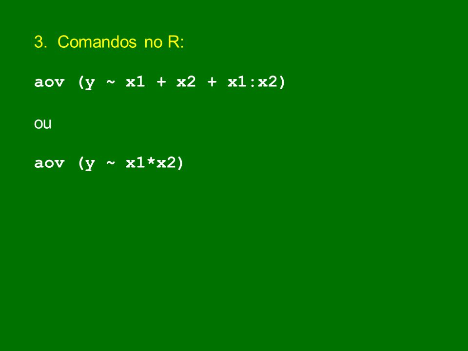 3. Comandos no R: aov (y ~ x1 + x2 + x1:x2) ou aov (y ~ x1*x2)
