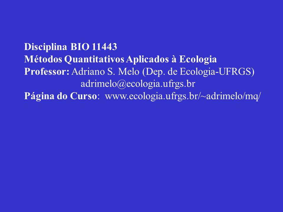 Disciplina BIO 11443 Métodos Quantitativos Aplicados à Ecologia. Professor: Adriano S. Melo (Dep. de Ecologia-UFRGS)