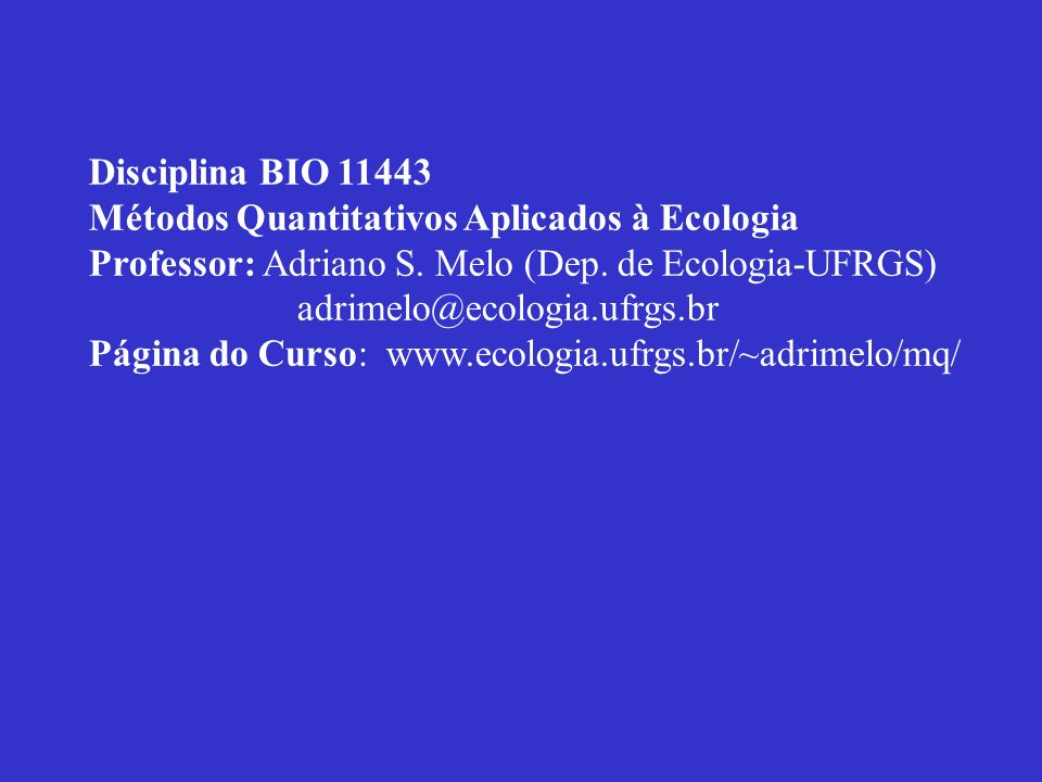 Disciplina BIO 11443Métodos Quantitativos Aplicados à Ecologia. Professor: Adriano S. Melo (Dep. de Ecologia-UFRGS)
