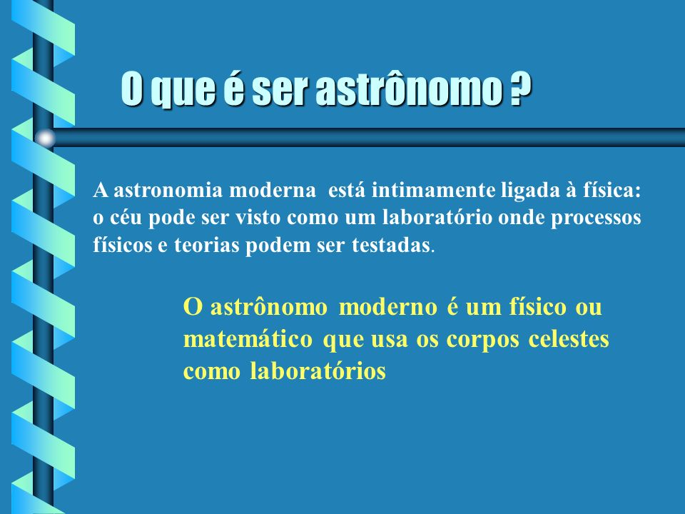O que é ser astrônomo A astronomia moderna está intimamente ligada à física: o céu pode ser visto como um laboratório onde processos.