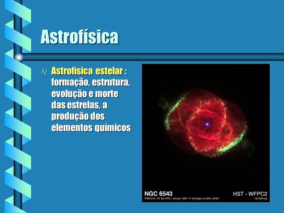 AstrofísicaAstrofísica estelar : formação, estrutura, evolução e morte das estrelas, a produção dos elementos químicos.