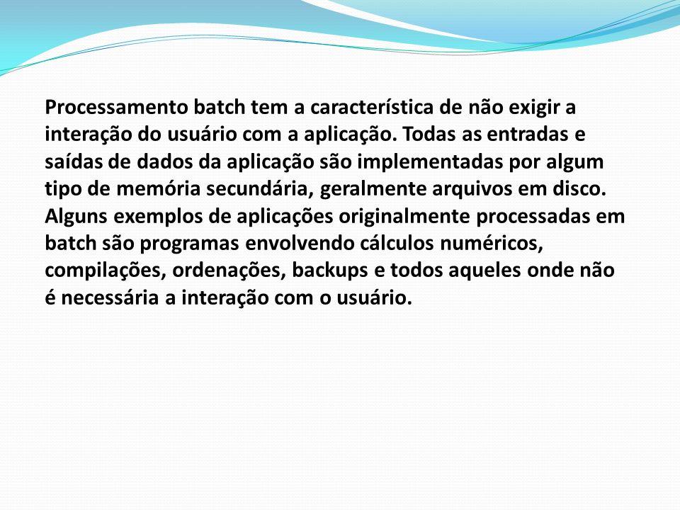Processamento batch tem a característica de não exigir a interação do usuário com a aplicação. Todas as entradas e