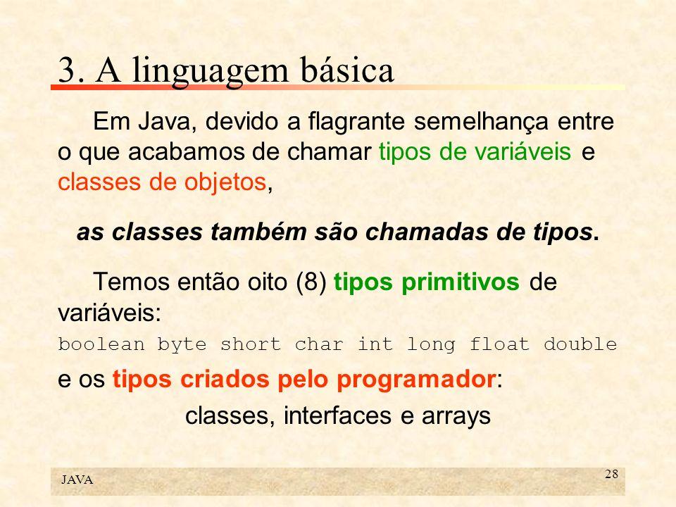 3. A linguagem básica Em Java, devido a flagrante semelhança entre o que acabamos de chamar tipos de variáveis e classes de objetos,