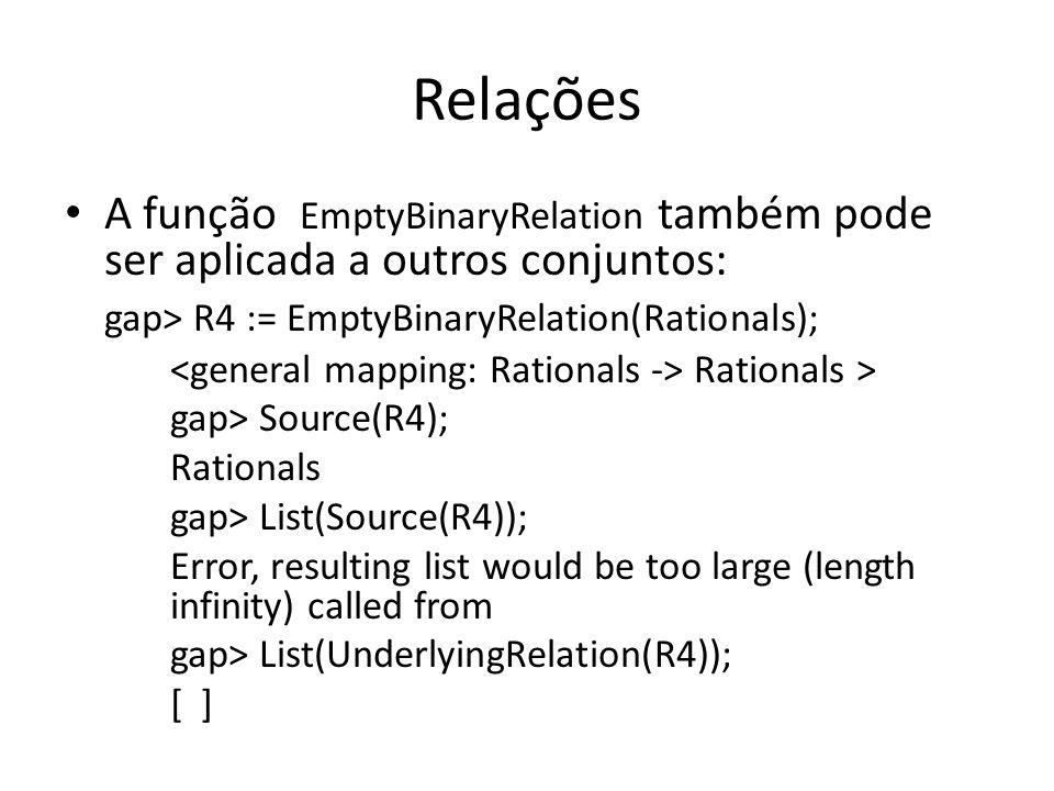 RelaçõesA função EmptyBinaryRelation também pode ser aplicada a outros conjuntos: gap> R4 := EmptyBinaryRelation(Rationals);