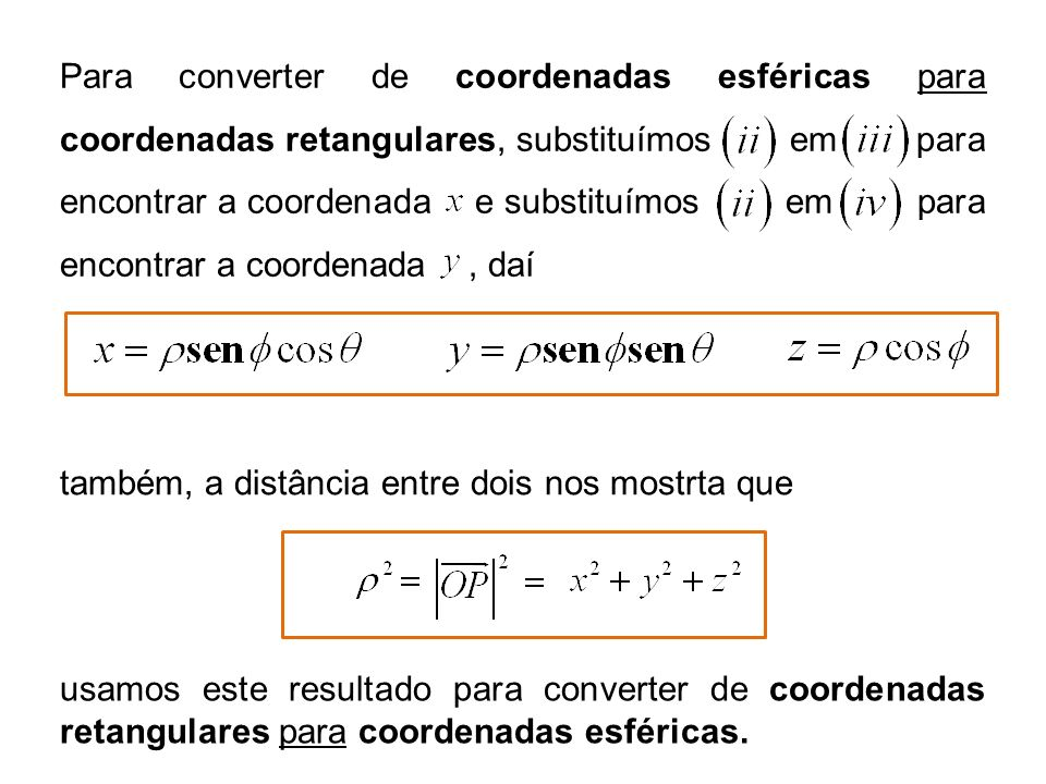 Para converter de coordenadas esféricas para coordenadas retangulares, substituímos em para encontrar a coordenada e substituímos em para encontrar a coordenada , daí