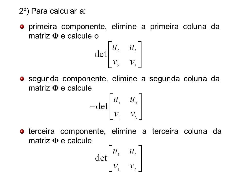 2º) Para calcular a: primeira componente, elimine a primeira coluna da matriz Φ e calcule o.