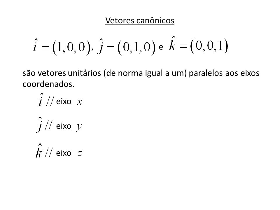 Vetores canônicos , e. são vetores unitários (de norma igual a um) paralelos aos eixos coordenados.