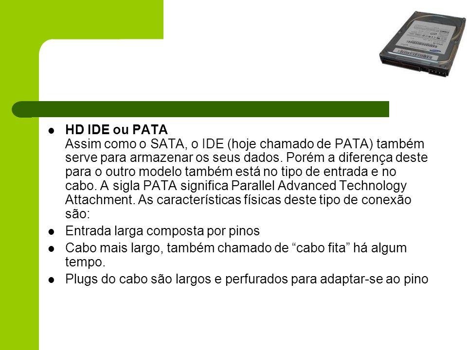 HD IDE ou PATA Assim como o SATA, o IDE (hoje chamado de PATA) também serve para armazenar os seus dados. Porém a diferença deste para o outro modelo também está no tipo de entrada e no cabo. A sigla PATA significa Parallel Advanced Technology Attachment. As características físicas deste tipo de conexão são: