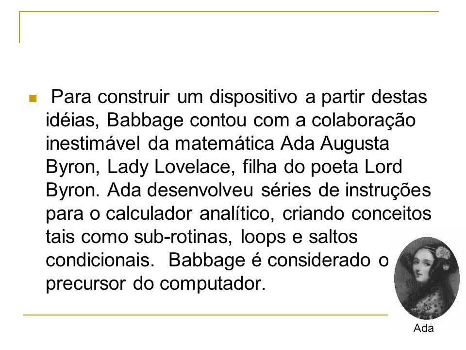 Para construir um dispositivo a partir destas idéias, Babbage contou com a colaboração inestimável da matemática Ada Augusta Byron, Lady Lovelace, filha do poeta Lord Byron. Ada desenvolveu séries de instruções para o calculador analítico, criando conceitos tais como sub-rotinas, loops e saltos condicionais. Babbage é considerado o precursor do computador.