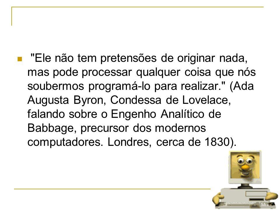 Ele não tem pretensões de originar nada, mas pode processar qualquer coisa que nós soubermos programá-lo para realizar. (Ada Augusta Byron, Condessa de Lovelace, falando sobre o Engenho Analítico de Babbage, precursor dos modernos computadores.