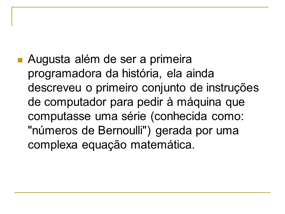 Augusta além de ser a primeira programadora da história, ela ainda descreveu o primeiro conjunto de instruções de computador para pedir à máquina que computasse uma série (conhecida como: números de Bernoulli ) gerada por uma complexa equação matemática.