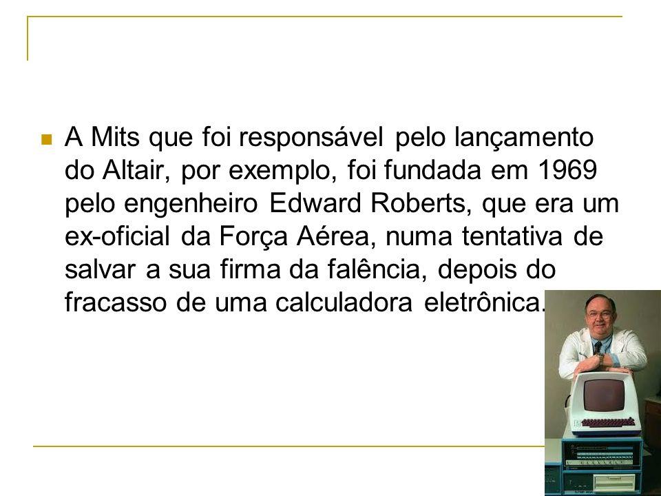A Mits que foi responsável pelo lançamento do Altair, por exemplo, foi fundada em 1969 pelo engenheiro Edward Roberts, que era um ex-oficial da Força Aérea, numa tentativa de salvar a sua firma da falência, depois do fracasso de uma calculadora eletrônica.