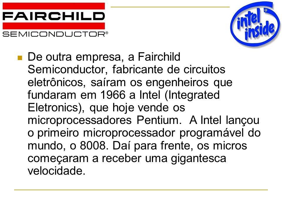 De outra empresa, a Fairchild Semiconductor, fabricante de circuitos eletrônicos, saíram os engenheiros que fundaram em 1966 a Intel (Integrated Eletronics), que hoje vende os microprocessadores Pentium.
