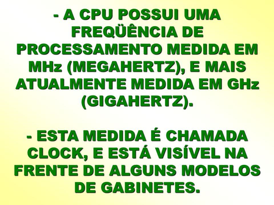 - A CPU POSSUI UMA FREQÜÊNCIA DE PROCESSAMENTO MEDIDA EM MHz (MEGAHERTZ), E MAIS ATUALMENTE MEDIDA EM GHz (GIGAHERTZ).