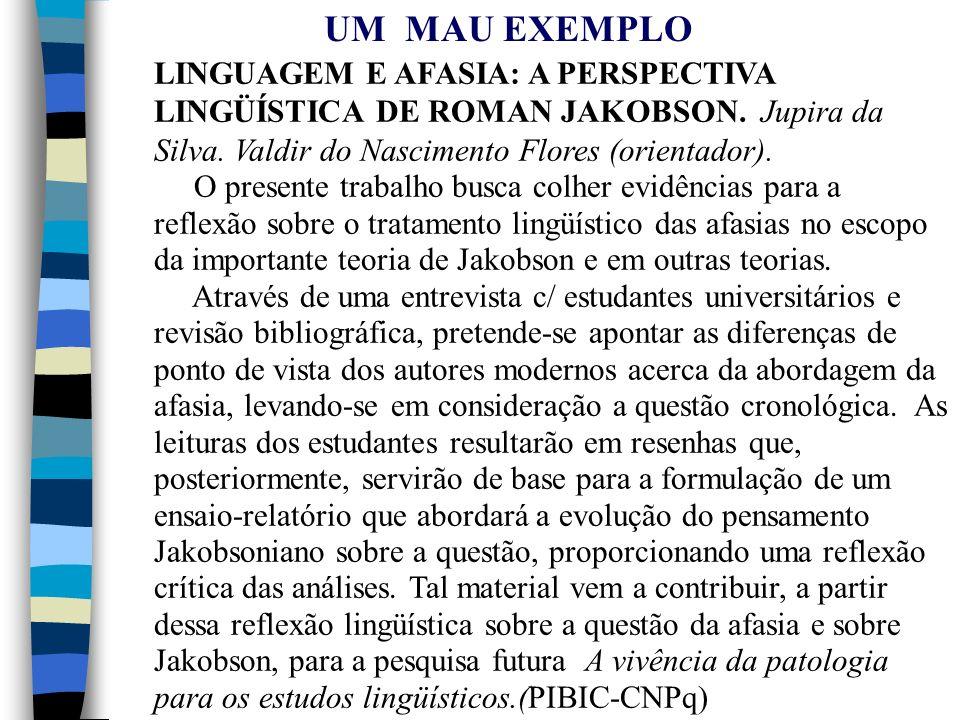UM MAU EXEMPLO LINGUAGEM E AFASIA: A PERSPECTIVA LINGÜÍSTICA DE ROMAN JAKOBSON. Jupira da Silva. Valdir do Nascimento Flores (orientador).