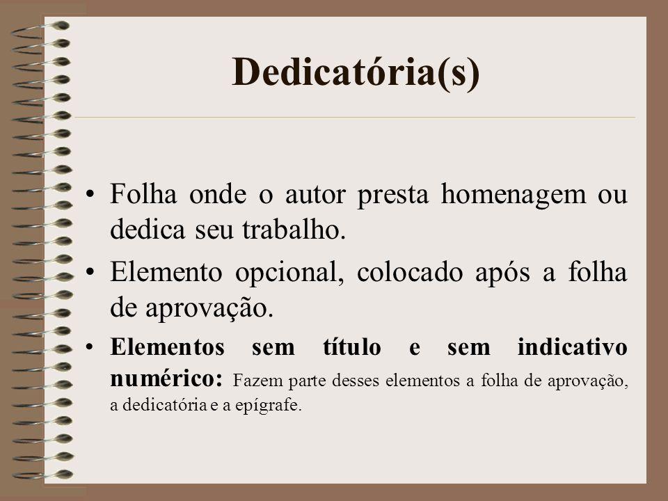Dedicatória(s) Folha onde o autor presta homenagem ou dedica seu trabalho. Elemento opcional, colocado após a folha de aprovação.