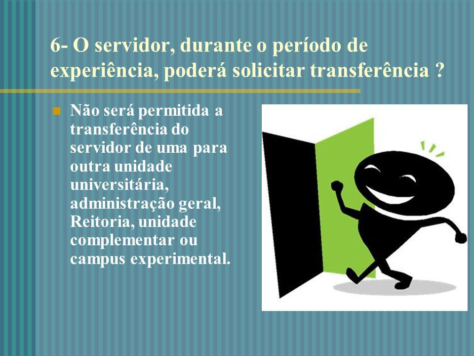 6- O servidor, durante o período de experiência, poderá solicitar transferência