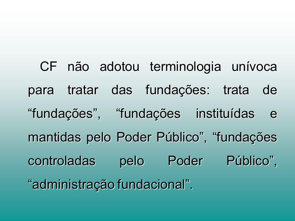 CF não adotou terminologia unívoca para tratar das fundações: trata de fundações , fundações instituídas e mantidas pelo Poder Público , fundações controladas pelo Poder Público , administração fundacional .