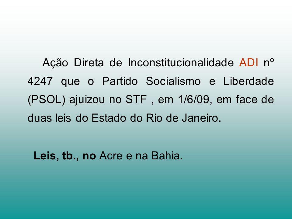 Ação Direta de Inconstitucionalidade ADI nº 4247 que o Partido Socialismo e Liberdade (PSOL) ajuizou no STF , em 1/6/09, em face de duas leis do Estado do Rio de Janeiro.