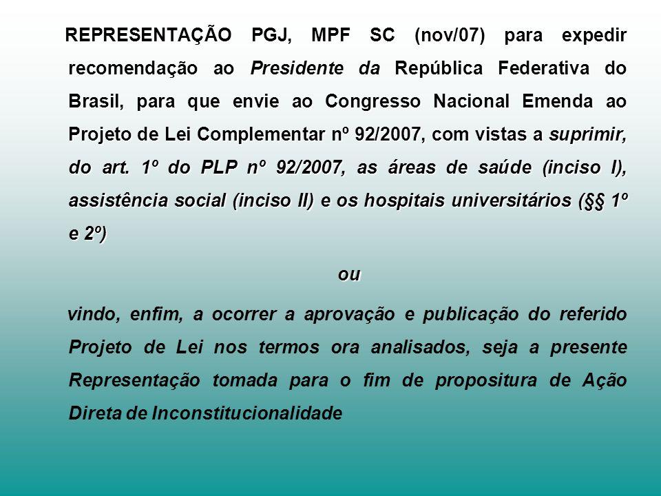 REPRESENTAÇÃO PGJ, MPF SC (nov/07) para expedir recomendação ao Presidente da República Federativa do Brasil, para que envie ao Congresso Nacional Emenda ao Projeto de Lei Complementar nº 92/2007, com vistas a suprimir, do art. 1º do PLP nº 92/2007, as áreas de saúde (inciso I), assistência social (inciso II) e os hospitais universitários (§§ 1º e 2º)