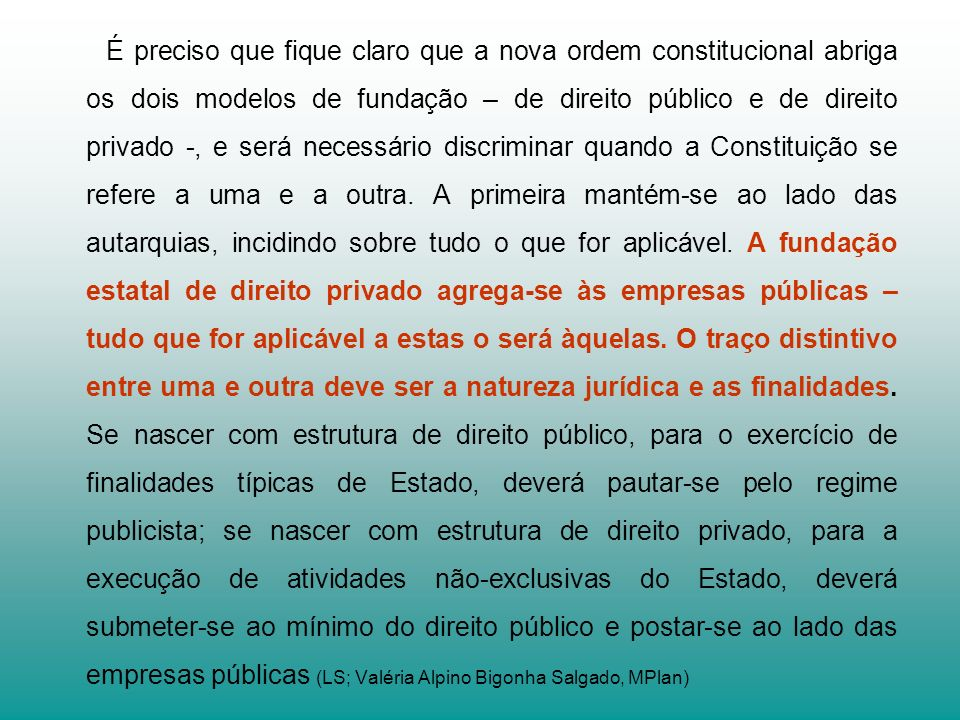 É preciso que fique claro que a nova ordem constitucional abriga os dois modelos de fundação – de direito público e de direito privado -, e será necessário discriminar quando a Constituição se refere a uma e a outra.
