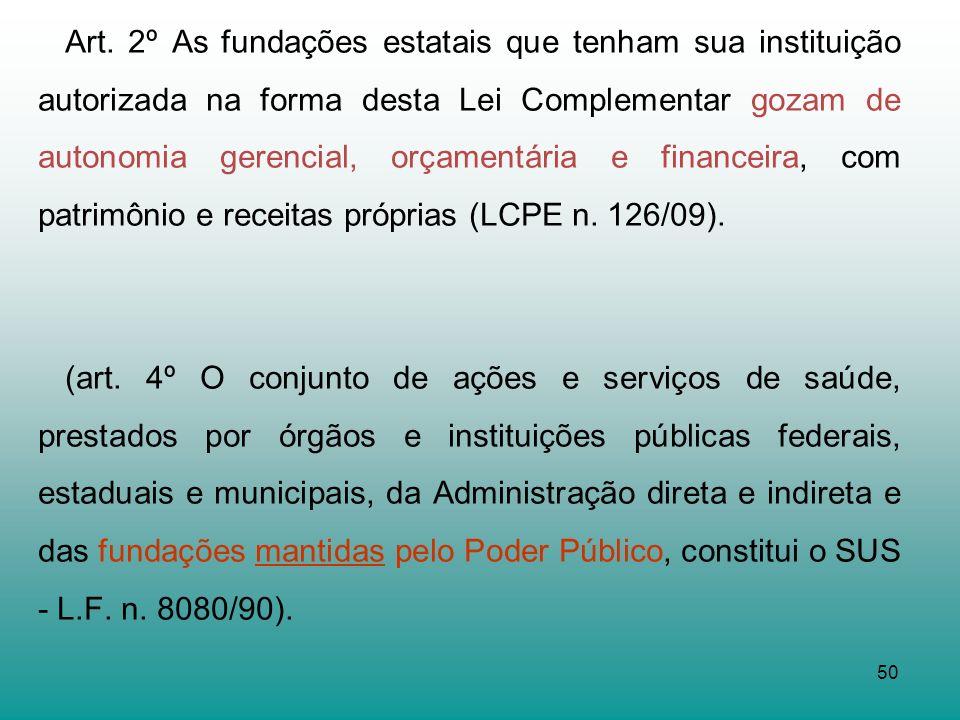 Art. 2º As fundações estatais que tenham sua instituição autorizada na forma desta Lei Complementar gozam de autonomia gerencial, orçamentária e financeira, com patrimônio e receitas próprias (LCPE n. 126/09).