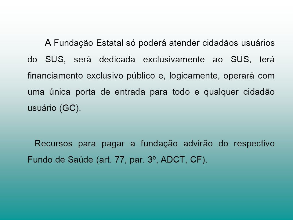 A Fundação Estatal só poderá atender cidadãos usuários do SUS, será dedicada exclusivamente ao SUS, terá financiamento exclusivo público e, logicamente, operará com uma única porta de entrada para todo e qualquer cidadão usuário (GC).