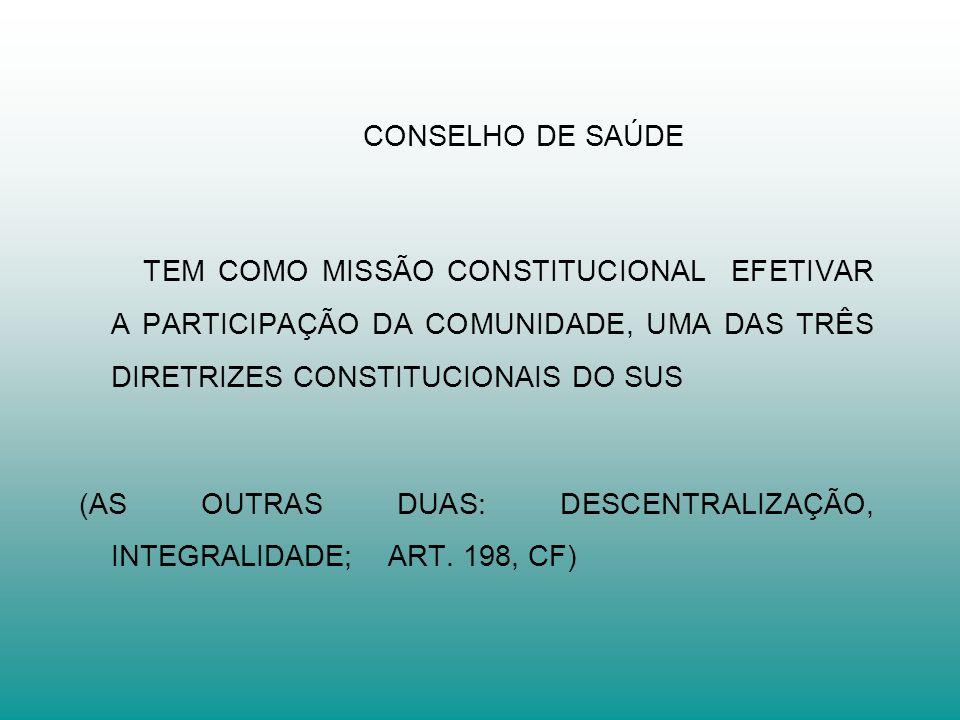 CONSELHO DE SAÚDE TEM COMO MISSÃO CONSTITUCIONAL EFETIVAR A PARTICIPAÇÃO DA COMUNIDADE, UMA DAS TRÊS DIRETRIZES CONSTITUCIONAIS DO SUS.