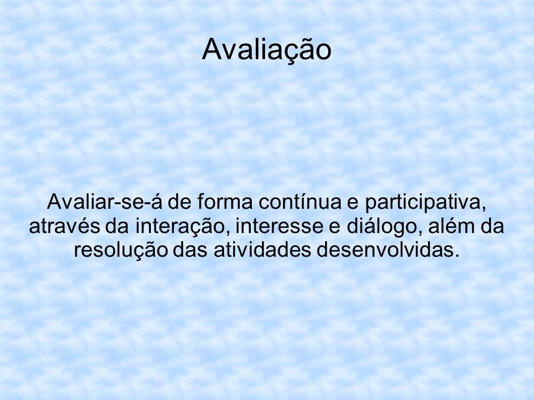 Avaliação Avaliar-se-á de forma contínua e participativa, através da interação, interesse e diálogo, além da resolução das atividades desenvolvidas.