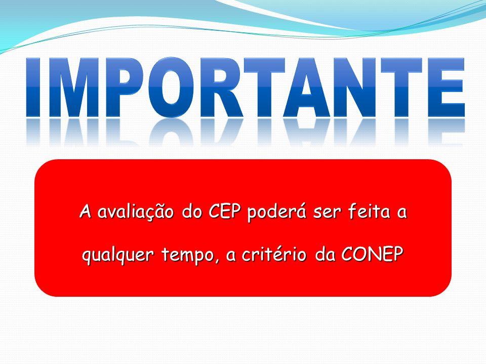 IMPORTANTE A avaliação do CEP poderá ser feita a qualquer tempo, a critério da CONEP