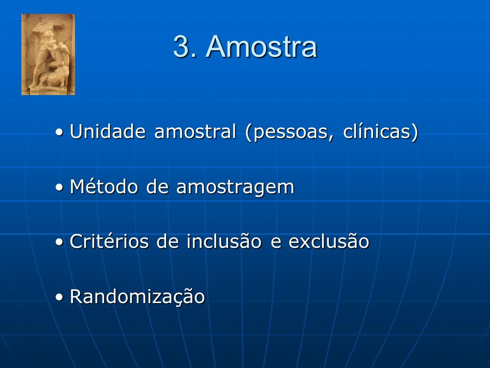 3. Amostra Unidade amostral (pessoas, clínicas) Método de amostragem