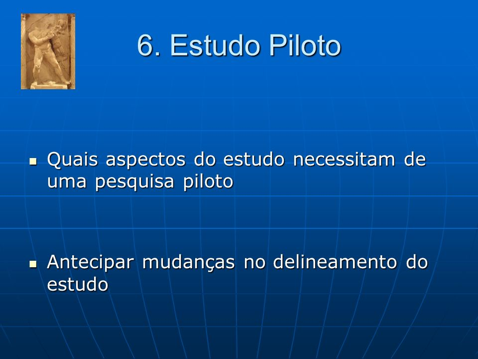 6.Estudo PilotoQuais aspectos do estudo necessitam de uma pesquisa piloto.