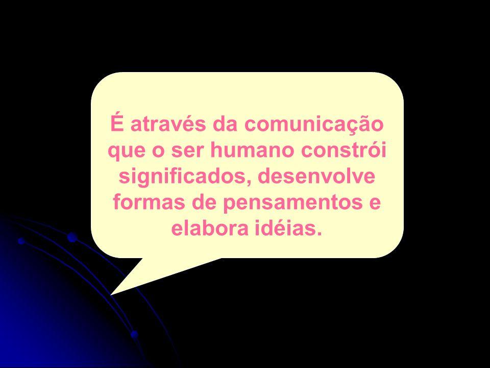 É através da comunicação que o ser humano constrói significados, desenvolve formas de pensamentos e elabora idéias.