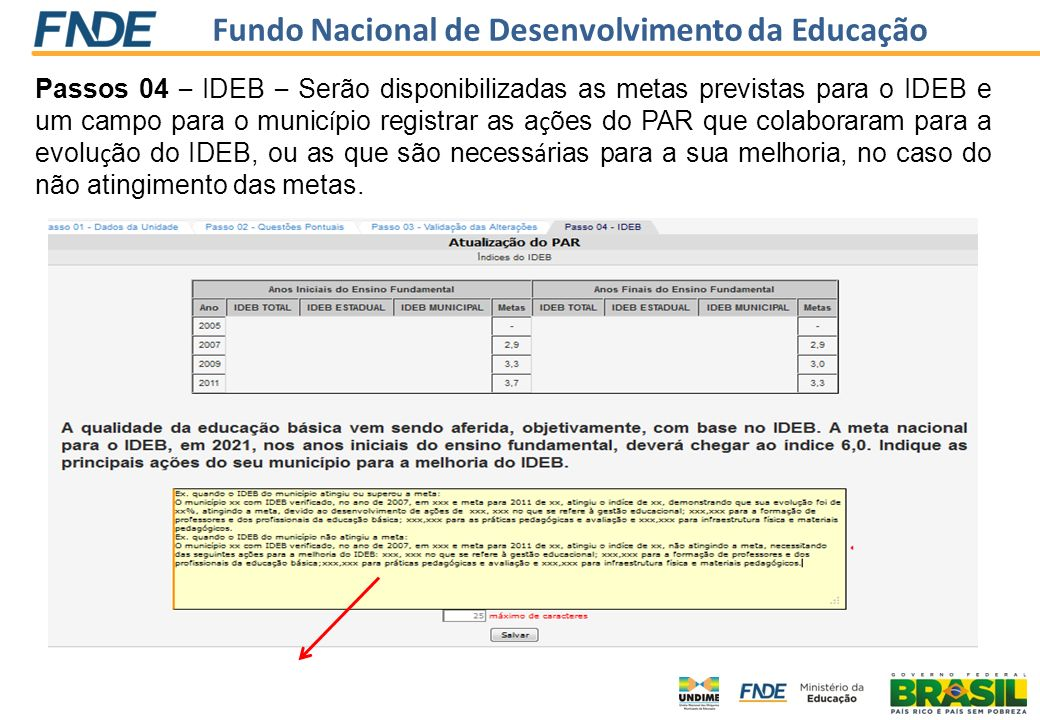Passos 04 – IDEB – Serão disponibilizadas as metas previstas para o IDEB e um campo para o município registrar as ações do PAR que colaboraram para a evolução do IDEB, ou as que são necessárias para a sua melhoria, no caso do não atingimento das metas.