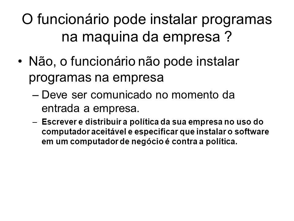O funcionário pode instalar programas na maquina da empresa