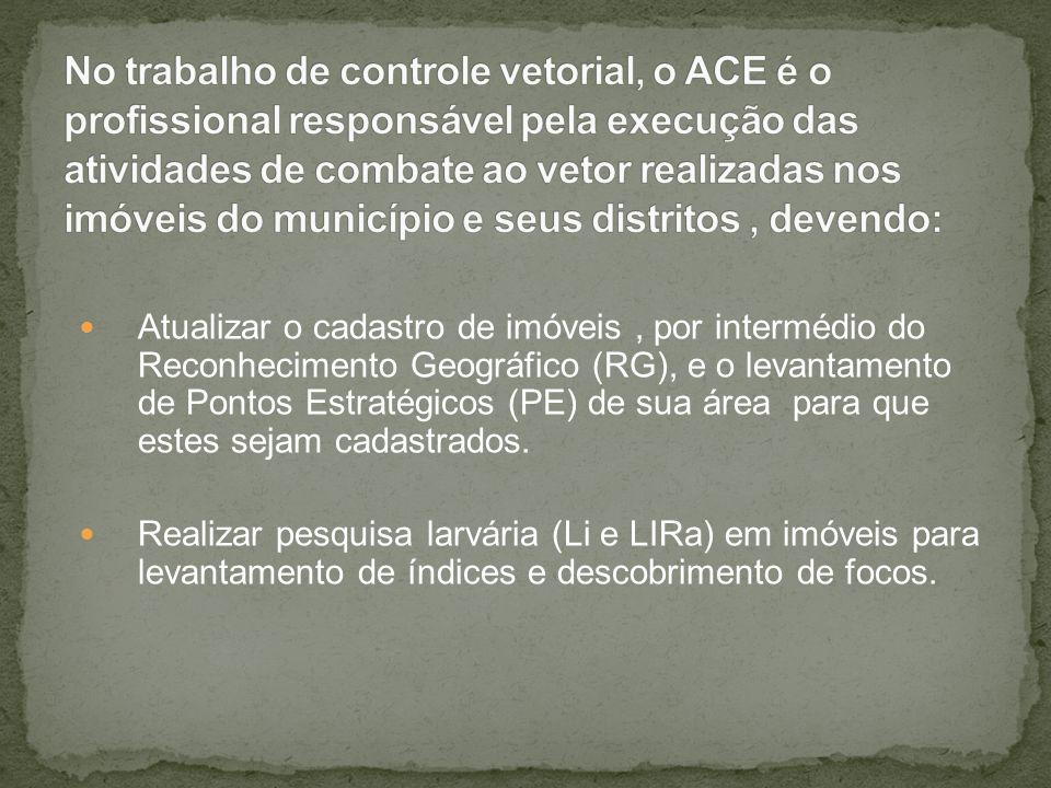 No trabalho de controle vetorial, o ACE é o profissional responsável pela execução das atividades de combate ao vetor realizadas nos imóveis do município e seus distritos , devendo: