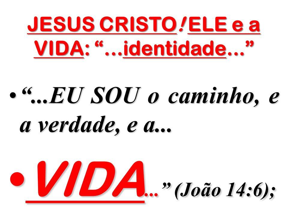 JESUS CRISTO! ELE e a VIDA: ...identidade...