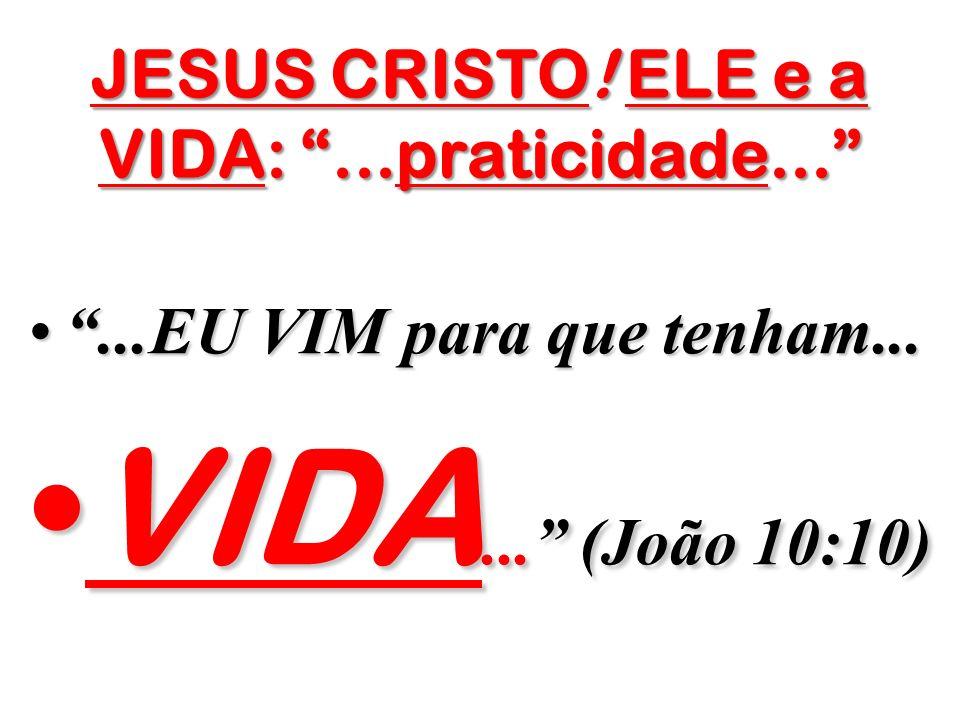 JESUS CRISTO! ELE e a VIDA: ...praticidade...