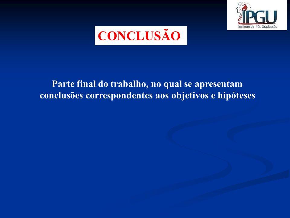 CONCLUSÃO Parte final do trabalho, no qual se apresentam conclusões correspondentes aos objetivos e hipóteses.