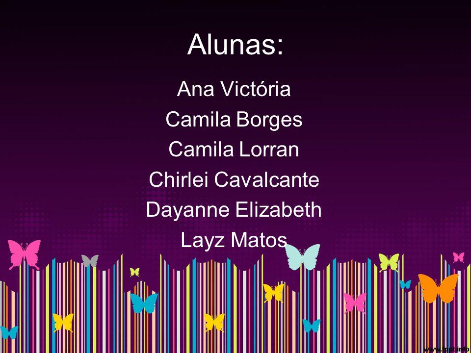 Alunas: Ana Victória Camila Borges Camila Lorran Chirlei Cavalcante