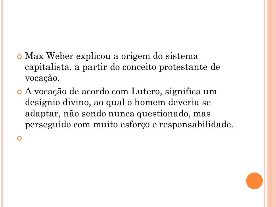 Max Weber explicou a origem do sistema capitalista, a partir do conceito protestante de vocação.