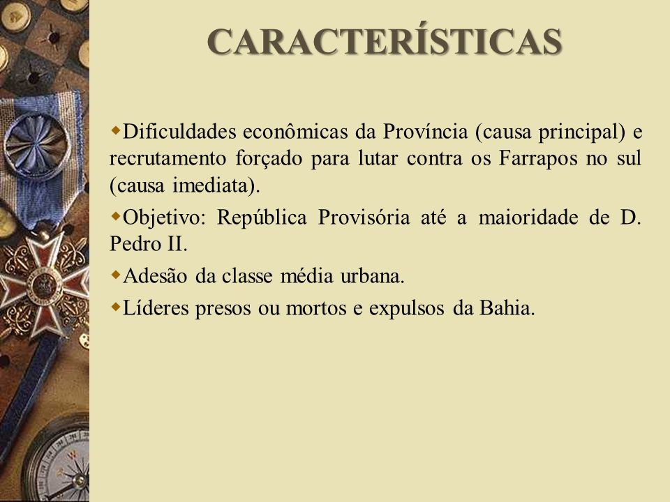 CARACTERÍSTICAS Dificuldades econômicas da Província (causa principal) e recrutamento forçado para lutar contra os Farrapos no sul (causa imediata).